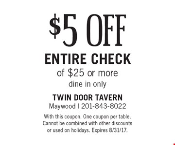 $5 off entire check of $25 or more. Dine in only. With this coupon. One coupon per table. Cannot be combined with other discounts or used on holidays. Expires 8/31/17.
