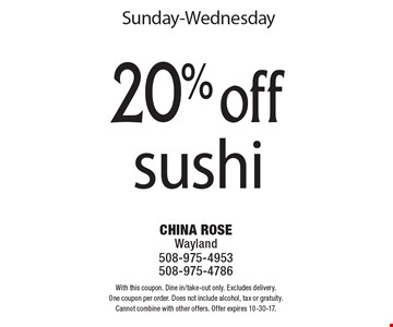 Sunday-Wednesday 20% off sushi. With this coupon. Dine in/take-out only. Excludes delivery. One coupon per order. Does not include alcohol, tax or gratuity. Cannot combine with other offers. Offer expires 10-30-17.