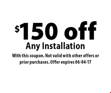 $150 offAny Installation. With this coupon. Not valid with other offers or prior purchases. Offer expires 06-04-17