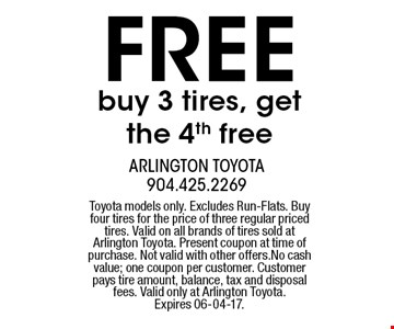 FREE buy 3 tires, get the 4th free. Toyota models only. Excludes Run-Flats. Buy four tires for the price of three regular priced tires. Valid on all brands of tires sold at Arlington Toyota. Present coupon at time of purchase. Not valid with other offers.No cash value; one coupon per customer. Customer pays tire amount, balance, tax and disposal fees. Valid only at Arlington Toyota.Expires 06-04-17.