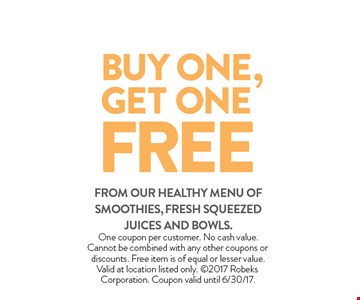 BUY ONE,GET ONE FREE FROM OUR HEALTHY MENU of smoothies, fresh squeezed juices and bowls.. One coupon per customer. No cash value. Cannot be combined with any other coupons or discounts. Free item is of equal or lesser value. Valid at location listed only.  2017 Robeks Corporation. Expires 06-30-17.