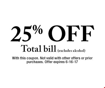 25% OFF Total bill (excludes alcohol). With this coupon. Not valid with other offers or prior purchases. Offer expires 6-16-17