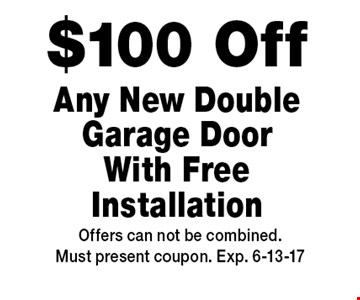 $100 Off Any New Double Garage Door With Free Installation. Offers can not be combined.Must present coupon. Exp. 6-13-17