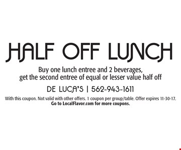 Half Off LUNCH Buy one lunch entree and 2 beverages, get the second entree of equal or lesser value half off. With this coupon. Not valid with other offers. 1 coupon per group/table. Offer expires 11-30-17. Go to LocalFlavor.com for more coupons.