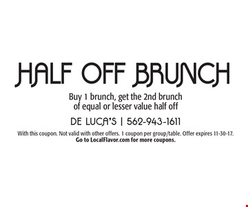 Half Off BRUNCH Buy 1 brunch, get the 2nd brunch of equal or lesser value half off. With this coupon. Not valid with other offers. 1 coupon per group/table. Offer expires 11-30-17. Go to LocalFlavor.com for more coupons.