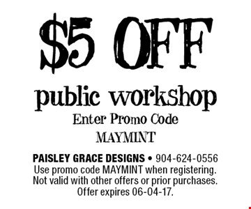 $5 OFF public workshop Enter Promo Code MAYMINT. Paisley Grace Designs - 904-624-0556 Use promo code MAYMINT when registering. Not valid with other offers or prior purchases. Offer expires 06-04-17.