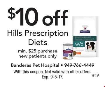 $10 off Hills Prescription Diets. Min. $25 purchase. New patients only. With this coupon. Not valid with other offers. Exp. 9-5-17.