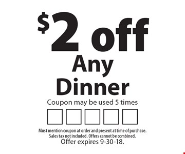 $2 off Any Dinner Coupon may be used 5 times. Must mention coupon at order and present at time of purchase. Sales tax not included. Offers cannot be combined. Offer expires 9-30-18.