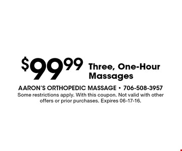 $99.99 Three, One-Hour Massages. Some restrictions apply. With this coupon. Not valid with other offers or prior purchases. Expires 06-17-16.