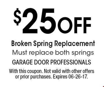 $25 Off Broken Spring Replacement Must replace both springs. With this coupon. Not valid with other offers or prior purchases. Expires 06-26-17.