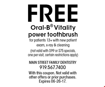 FREE Oral-B Vitality power toothbrushfor patients 13+ with new patient exam, x-ray & cleaning(not valid with $99 or $75 specials,one per visit, certain restrictions apply). With this coupon. Not valid withother offers or prior purchases.Expires 06-26-17.