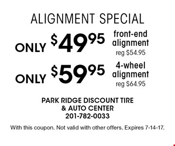 Alignment Special Only $59.95 4-wheel alignment reg $64.95. Only $49.95 front-end alignment reg $54.95. With this coupon. Not valid with other offers. Expires 7-14-17.