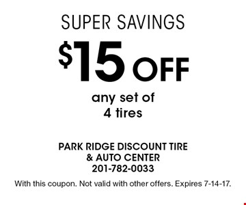 Super Savings $15 off any set of 4 tires. With this coupon. Not valid with other offers. Expires 7-14-17.
