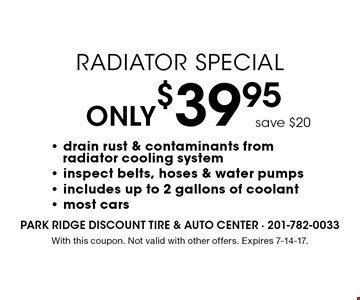 Only$39.95 Radiator Special save $20- drain rust & contaminants from radiator cooling system - inspect belts, hoses & water pumps - includes up to 2 gallons of coolant - most cars . With this coupon. Not valid with other offers. Expires 7-14-17.