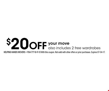 $20 Off your movealso includes 2 free wardrobes. Helping hands movers - 904-777-8-9-10 With this coupon. Not valid with other offers or prior purchases. Expires 07-04-17.