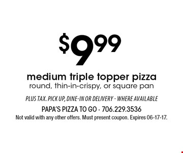 $9.99 medium triple topper pizza round, thin-in-crispy, or square pan. Not valid with any other offers. Must present coupon. Expires 06-17-17.