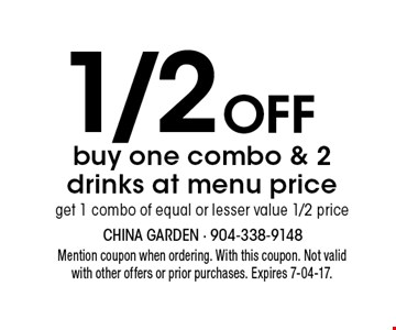 1/2Off buy one combo & 2 drinks at menu priceget 1 combo of equal or lesser value 1/2 price. Mention coupon when ordering. With this coupon. Not validwith other offers or prior purchases. Expires 7-04-17.