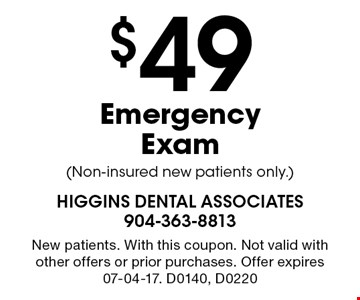 $49 Emergency Exam (Non-insured new patients only.). New patients. With this coupon. Not valid with other offers or prior purchases. Offer expires 07-04-17. D0140, D0220