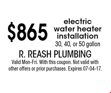 $865 electric water heater installation 30, 40, or 50 gallon. R. Reash Plumbing Valid Mon-Fri. With this coupon. Not valid with other offers or prior purchases. Expires 07-04-17.
