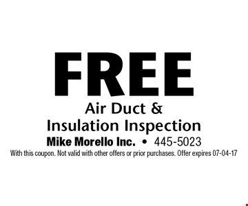 Free Air Duct &  Insulation Inspection. Mike Morello Inc.-445-5023 With this coupon. Not valid with other offers or prior purchases. Offer expires 07-04-17