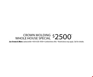 $2500* Crown Molding Whole House Special. Jax Crown & More Jacksonville - 904-638-4188 - Limited time offer. *Restrictions may apply. Call for details.