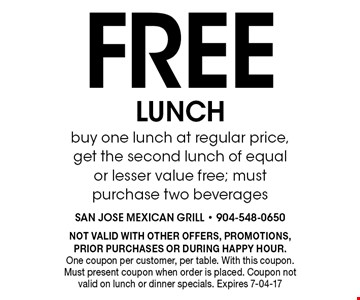 Free LUNCH buy one lunch at regular price, get the second lunch of equal or lesser value free; must purchase two beverages. NOT VALID WITH OTHER OFFERS, PROMOTIONS, PRIOR PURCHASES OR DURING HAPPY HOUR.One coupon per customer, per table. With this coupon. Must present coupon when order is placed. Coupon not valid on lunch or dinner specials. Expires 7-04-17