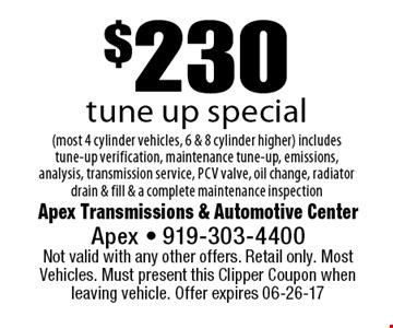 $230tune up special(most 4 cylinder vehicles, 6 & 8 cylinder higher) includes tune-up verification, maintenance tune-up, emissions, analysis, transmission service, pcv valve, oil change, radiator drain & fill & a complete maintenance inspection. Apex Transmissions & Automotive CenterApex - 919-303-4400 Not valid with any other offers. Retail only. Most Vehicles. Must present this Clipper Coupon when leaving vehicle. Offer expires 06-26-17
