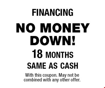 financingno money down! 18 monthssame as cash. With this coupon. May not be combined with any other offer.