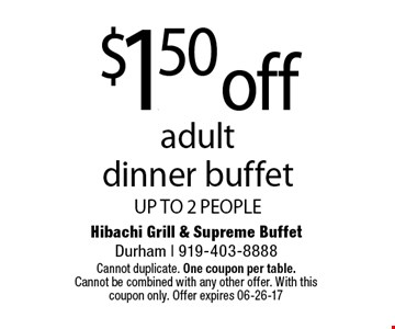 $1.50 offadult  dinner buffetUP TO 2 PEOPLE. Hibachi Grill & Supreme BuffetDurham | 919-403-8888Cannot duplicate. One coupon per table. Cannot be combined with any other offer. With this coupon only. Offer expires 06-26-17