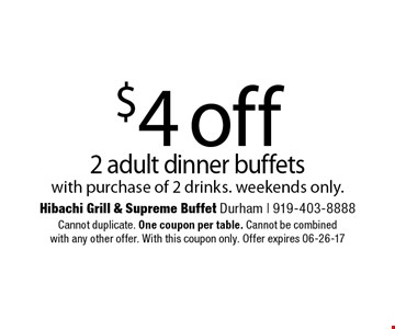 $4 off2 adult dinner buffetswith purchase of 2 drinks. weekends only.. Hibachi Grill & Supreme Buffet Durham | 919-403-8888Cannot duplicate. One coupon per table. Cannot be combinedwith any other offer. With this coupon only. Offer expires 06-26-17