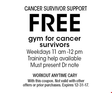 FREE gym for cancersurvivors Weekdays 11 am -12 pmTraining help availableMust present Dr note. With this coupon. Not valid with other offers or prior purchases. Expires 12-31-17.