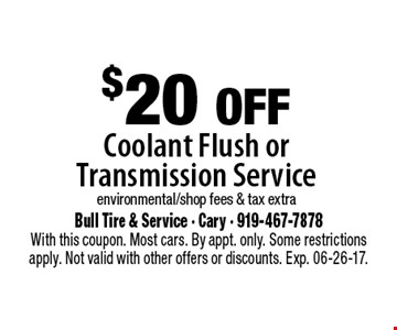 $20 offCoolant Flush or Transmission Serviceenvironmental/shop fees & tax extra. Bull Tire & Service - Cary - 919-467-7878With this coupon. Most cars. By appt. only. Some restrictions apply. Not valid with other offers or discounts. Exp. 06-26-17.