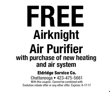 FREE Airknight Air Purifier with purchase of new heating and air system. Eldridge Service Co. Chattanooga - 423-475-5661 With this coupon. Cannot be combined with Evolution rebate offer or any other offer. Expires: 6-17-17