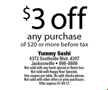 $3 off any purchaseof $20 or more before tax. Yummy Sushi 4372 Southside Blvd. #207Jacksonville - 998-8806Not valid with any lunch special or Bento box. Not valid with Happy Hour Specials. One coupon per table. No split checks please.Not valid with other offers or prior purchases. Offer expires 07-04-17.