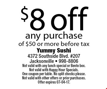 $8 off any purchaseof $50 or more before tax. Yummy Sushi 4372 Southside Blvd. #207Jacksonville - 998-8806Not valid with any lunch special or Bento box. Not valid with Happy Hour Specials. One coupon per table. No split checks please.Not valid with other offers or prior purchases. Offer expires 07-04-17.