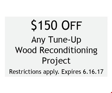 $ 150 off Any tune-up wood reconditioning project. Restrictions apply. Expires 6-16-17