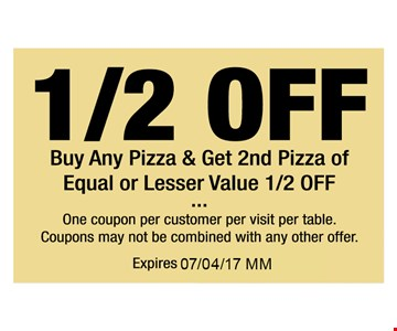 1/2 off Buy any pizza & get 2nd pizza of equal or lesser Value 1/2 off.. One coupon per customer per visit per table. Coupons may not be combined with any other offer. Expires 07/04/17