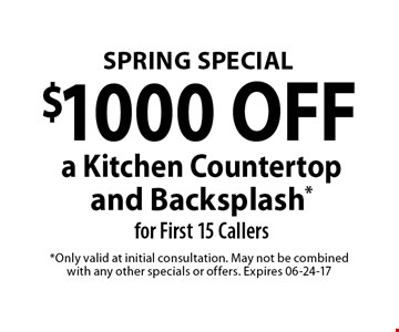 $1000 OFF a Kitchen Countertop and Backsplash* for First 15 Callers. *Only valid at initial consultation. May not be combined with any other specials or offers. Expires 06-24-17