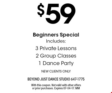 $59 Beginners SpecialIncludes:3 Private Lessons2 Group Classes1 Dance PartyNEW CLIENTS ONLY. With this coupon. Not valid with other offers or prior purchases. Expires 07-04-17. MM