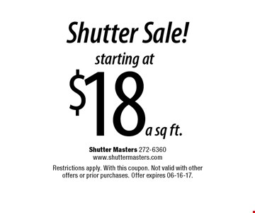 starting at $18 a sq ft. Shutter Sale!. Shutter Masters 272-6360 www.shuttermasters.com Restrictions apply. With this coupon. Not valid with other offers or prior purchases. Offer expires 06-16-17.