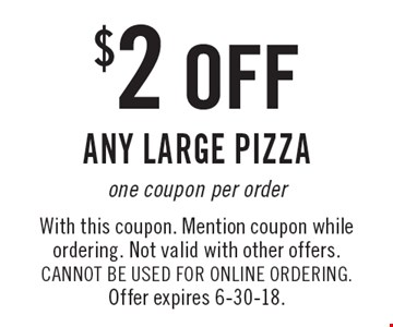 $2 off any large pizza one coupon per order. With this coupon. Mention coupon while ordering. Not valid with other offers. CANNOT BE USED FOR ONLINE ORDERING. Offer expires 6-30-18.