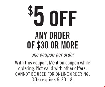 $5 off any order of $30 or more one coupon per order. With this coupon. Mention coupon while ordering. Not valid with other offers. CANNOT BE USED FOR ONLINE ORDERING. Offer expires 6-30-18.