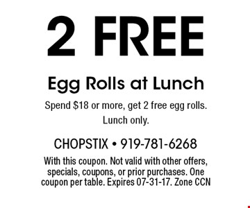 2 FREE Egg Rolls at Lunch Spend $18 or more, get 2 free egg rolls. Lunch only.. With this coupon. Not valid with other offers, specials, coupons, or prior purchases. One coupon per table. Expires 07-31-17. Zone CCN