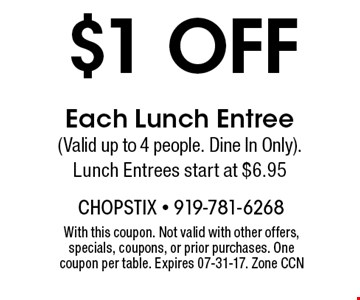 $1 off Each Lunch Entree (Valid up to 4 people. Dine In Only). Lunch Entrees start at $6.95. With this coupon. Not valid with other offers, specials, coupons, or prior purchases. One coupon per table. Expires 07-31-17. Zone CCN