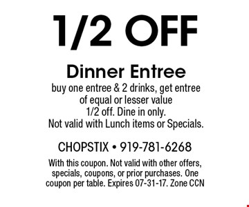 1/2 off Dinner Entree buy one entree & 2 drinks, get entree of equal or lesser value 1/2 off. Dine in only.Not valid with Lunch items or Specials.. With this coupon. Not valid with other offers, specials, coupons, or prior purchases. One coupon per table. Expires 07-31-17. Zone CCN