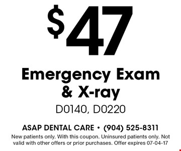 $47 Emergency Exam & X-ray D0140, D0220. New patients only. With this coupon. Uninsured patients only. Not valid with other offers or prior purchases. Offer expires 07-04-17