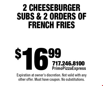 $16.99 2 Cheeseburger Subs & 2 Orders Of French Fries. Expiration at owner's discretion. Not valid with any other offer. Must have coupon. No substitutions.