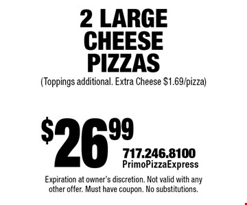 $26.99 2 Large Cheese Pizzas (Toppings additional. Extra Cheese $1.69/pizza). Expiration at owner's discretion. Not valid with any other offer. Must have coupon. No substitutions.