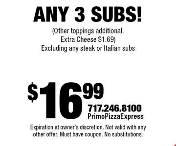 $16.99 Any 3 Subs! (Other toppings additional. Extra Cheese $1.69) Excluding any steak or Italian subs. Expiration at owner's discretion. Not valid with any other offer. Must have coupon. No substitutions.
