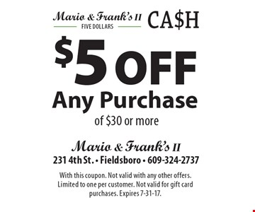 $5 Off Any Purchase of $30 or more. With this coupon. Not valid with any other offers. Limited to one per customer. Not valid for gift card purchases. Expires 7-31-17.